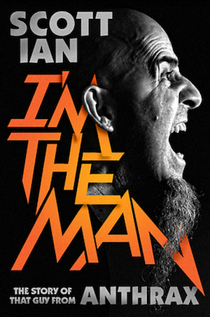 Optimism and Drive: I'm the Man: The Story of That Guy from Anthrax by Scott Ian, with Jon Wiederhorn