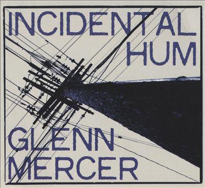 """Wonderfully All Over the Map – Glenn Mercer's """"Incidental Hum"""""""