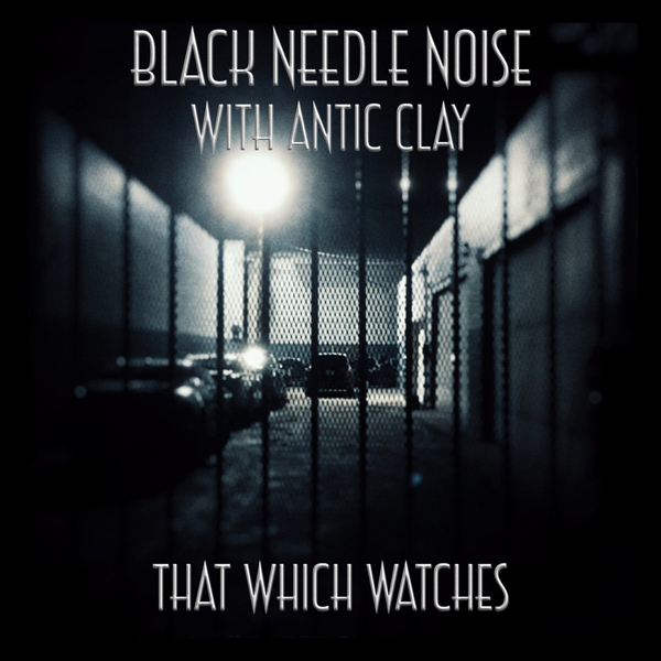 "Blasting To The Masses From An Apocalyptic Machine: Black Needle Noise's ""That Which Watches"""