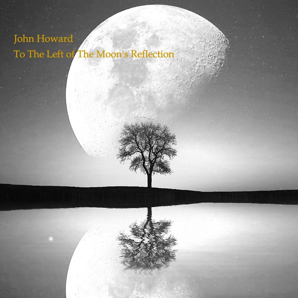 "The Sheer Force of Songwriting Élan – ""To the Left of the Moon's Reflection"" by John Howard"